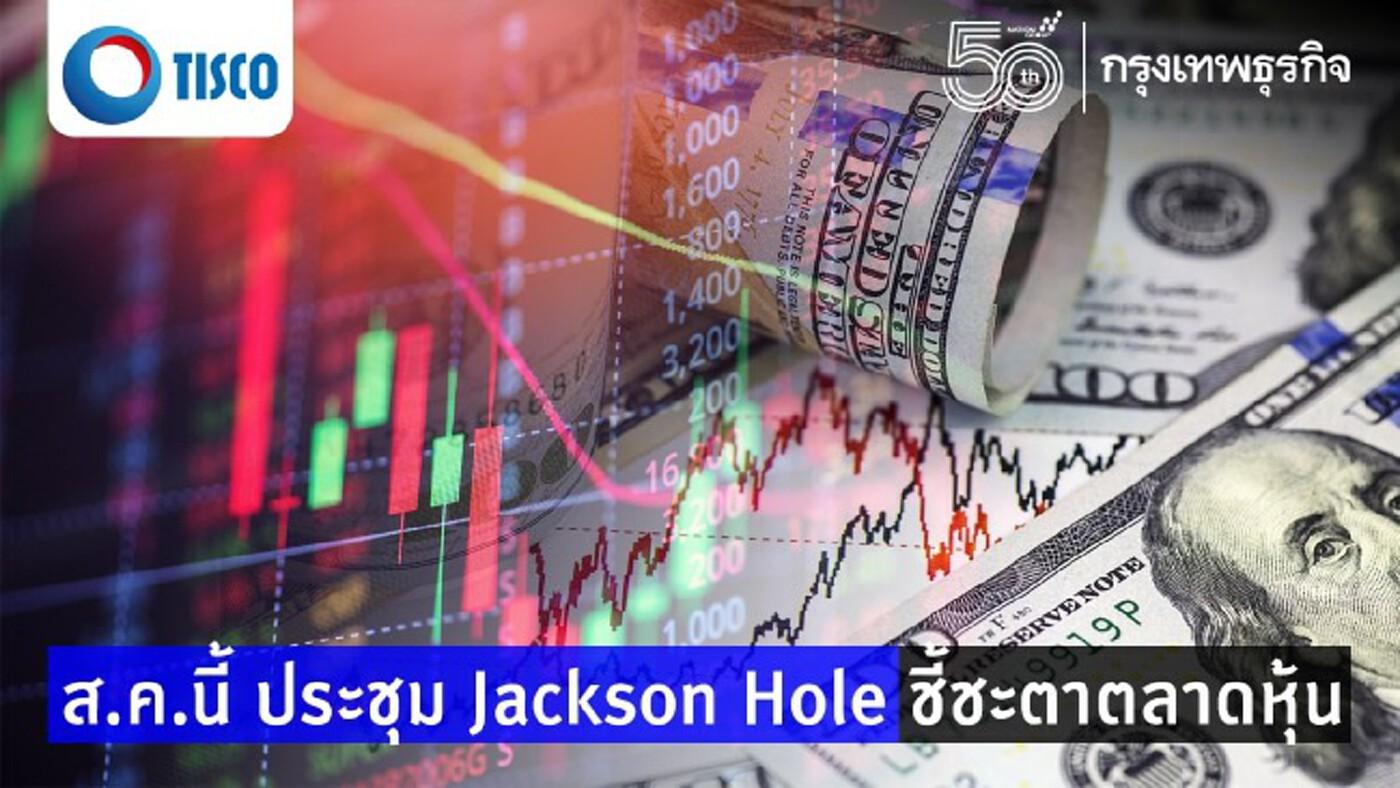 ส.ค.นี้ ประชุม Jackson Hole ชี้ชะตาตลาดหุ้น