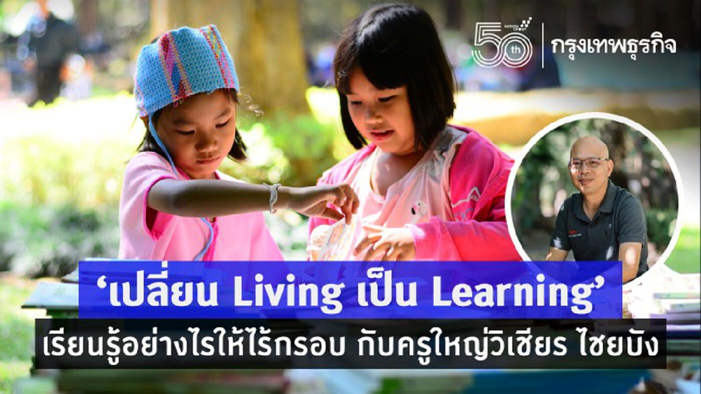 """""""เปลี่ยน Living เป็น Learning"""" เรียนรู้อย่างไรให้ไร้กรอบ กับครูใหญ่วิเชียร ไชยบัง"""